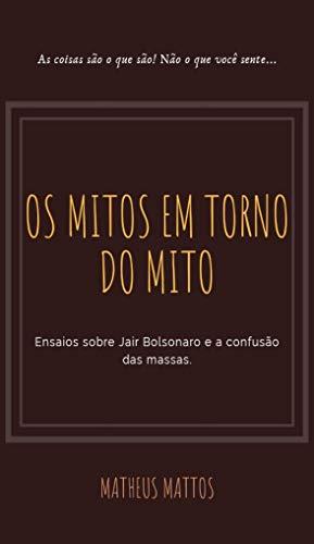 Bolsonaro: Os mitos em torno do Mito: Ensaios sobre Jair Bolsonaro e a confusão das massas (Portuguese Edition) por Matheus Mattos