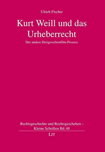 Kurt Weill und das Urheberrecht. Der andere Dreigroschenfilm-Prozess