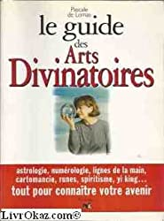 Le guide des arts divinatoires : Astrologie, numérologie, lignes de la main, cartomancie, runes, spiritisme, yi king...