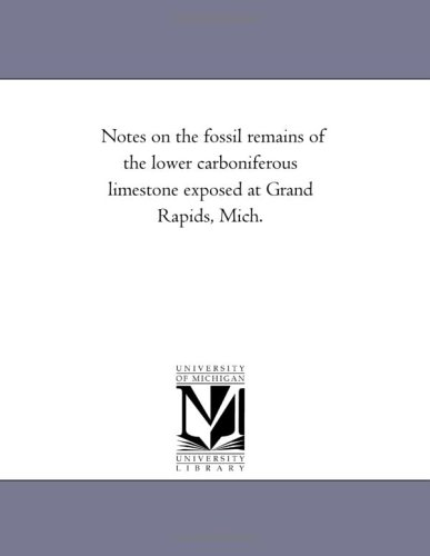 Notes on the Fossil Remains of the Lower Carboniferous Limestone Exposed at Grand Rapids, Mich.
