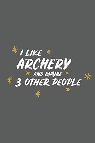 4237c7eb77 I Like Archery And Maybe 3 Other People: Small 6x9 Notebook, Journal or  Planner