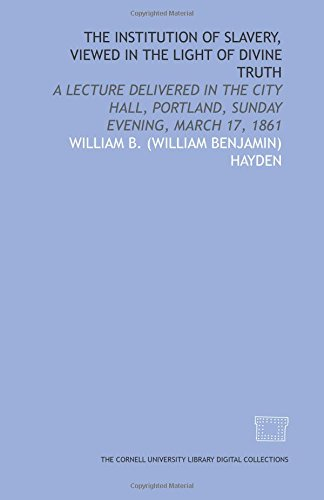 The Institution of slavery, viewed in the light of divine truth: a lecture delivered in the City Hall, Portland, Sunday evening, March 17, 1861 -
