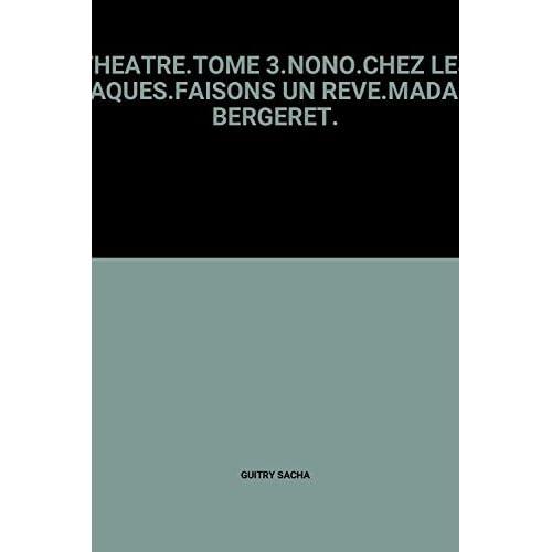THEATRE.TOME 3.NONO.CHEZ LES ZOAQUES.FAISONS UN REVE.MADAME BERGERET.