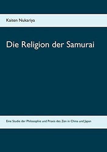 Die Religion der Samurai: Eine Studie der Philosophie und Praxis des Zen in China und Japan