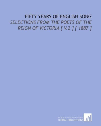 Fifty Years of English Song: Selections From the Poets of the Reign of Victoria [ V.2 ] [ 1887 ]