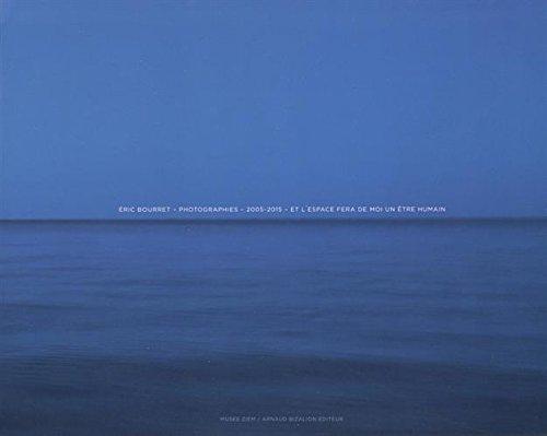 Eric Bourret - Photographies 2005-2015. Et l'espace fera de moi un être humain...