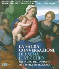 La Sacra Conversazione di Palma il Vecchio. Restauro del dipinto su tavola di Belgrado. Ediz. illustrata (Arte e cataloghi)