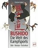 Bushido - Die Welt des Kampfsports: Stile - Meister - Techniken