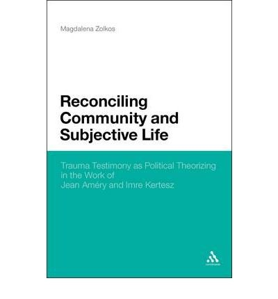 [ RECONCILING COMMUNITY AND SUBJECTIVE LIFE: TRAUMA TESTIMONY AS POLITICAL THEORIZING IN THE WORK OF JEAN AMRY AND IMRE KERTSZ ] Reconciling Community and Subjective Life: Trauma Testimony as Political Theorizing in the Work of Jean Amry and Imre Kertsz By Zokos, Magdalena ( Author ) Apr-2010 [ Hardcover ]