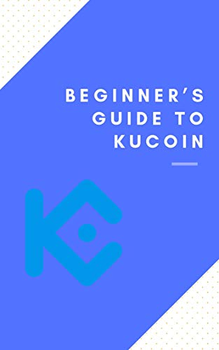 Beginner's Guide to Kucoin: Complete Review: (bitcoin, crypto, invest, forex, kucoin, exchange, trading, ethereum, cryptocurrency, token) (English Edition)