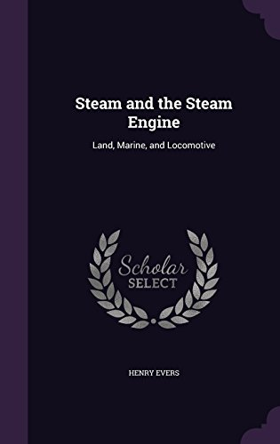 Steam and the Steam Engine: Land, Marine, and Locomotive