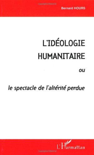 L'idéologie humanitaire. ou, Le spectacle de l'altérité perdue