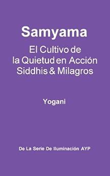 Samyama - El Cultivo de la Quietud en Acción, Siddhis y Milagros (La Serie de Iluminación AYP nº 5) (Spanish Edition) di [Yogani]