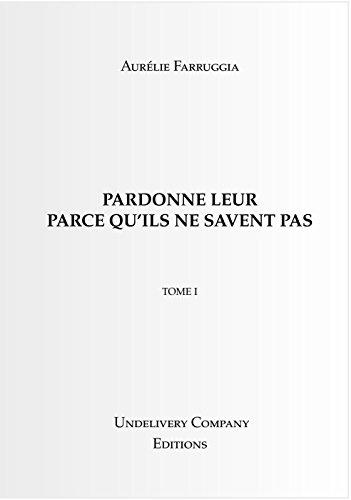 Couverture du livre PARDONNE LEUR PARCE QU'ILS NE SAVENT PAS: TOME I