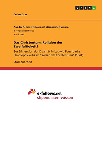 """Das Christentum. Religion der Zweifaltigkeit?: Zur Dimension der Dualität in Ludwig Feuerbachs Philosophiekritik im """"Wesen des Christentums"""" (1841)"""