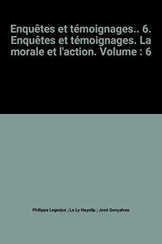 Enqutes et tmoignages.. 6. Enqutes et tmoignages. La morale et l'action. Volume : 6