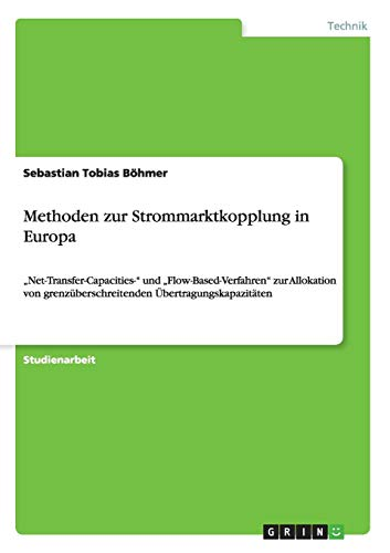 "Methoden zur Strommarktkopplung in Europa: ""Net-Transfer-Capacities-\"" und \""Flow-Based-Verfahren\"" zur Allokation von grenzüberschreitenden Übertragungskapazitäten"