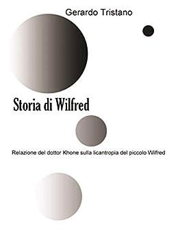 Storia di Wilfred: Relazione del dottor Khone sulla licantropia del piccolo Wilfred di [Gerardo Tristano]