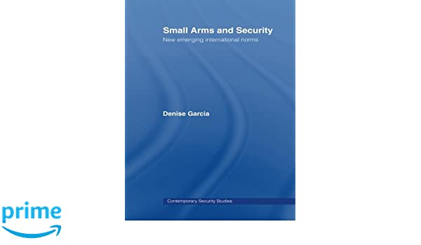 Small Arms and Security: New Emerging International Norms (Contemporary Security Studies)