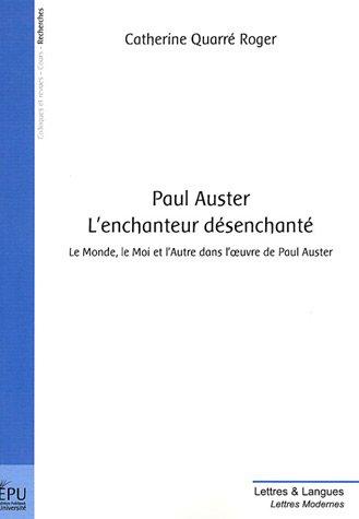 Paul Auster, L'enchanteur désenchanté : Le monde, le Moi et l'Autre dans l'oeuvre de Paul Auster