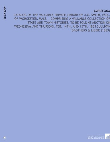 Americana: Catalog of the Valuable Private Library of J.G. Smith, Esq, of Worcester, Mass. : Comprising a Valuable Collection of State and Town 15th, 1883 Sullivan Brothers & Libbie (1883)
