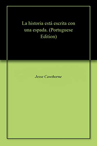 La historia está escrita con una espada. (Portuguese Edition) por Jesse Cawthorne