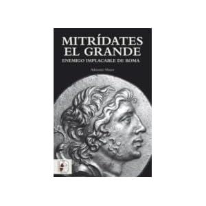 Mitrídates el Grande: Enemigo implacable de Roma (Historia Antigua)