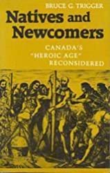Natives and Newcomers: Canada's Heroic Age Reconsidered: Canada's Heroic Age Reconsidered by Bruce G. Trigger (1990-09-10)