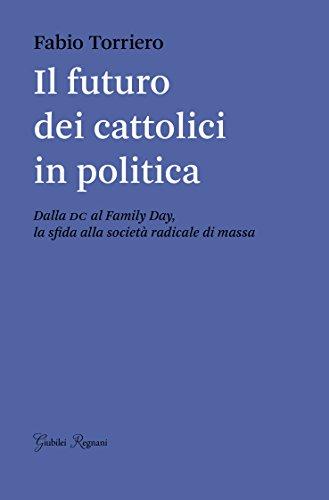 Il futuro dei cattolici in politica. Dalla DC al family day, la sfida alla società radicale di massa (Saggistica) por Fabio Torriero