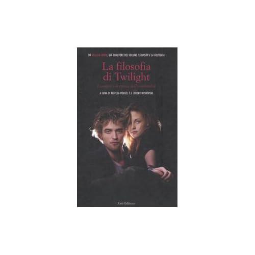 La Filosofia Di Twilight. I Vampiri E La Ricerca Dell'immortalita