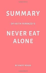 Summary of Keith Ferrazzi's Never Eat Alone by Swift Reads