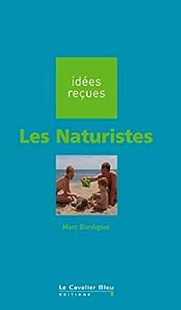 Les Naturistes: idées reçues sur les naturistes (Idees recues t. 179) par [Bordigoni, Marc]
