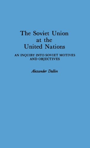 The Soviet Union at the United Nations: An Inquiry Into Soviet Motives and Objectives: An Enquiry into Soviet Motives and Objectives