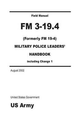 [(Field Manual FM 3-19.4 (Formerly FM 19-4) Military Police Leaders' Handbook Including Change 1 August 2002)] [By (author) United States Government Us Army] published on (August, 2012) par United States Government Us Army