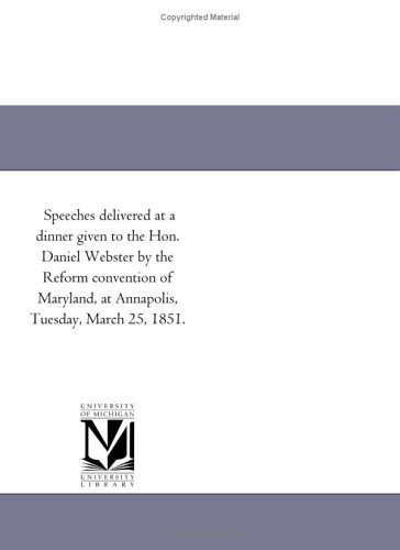 Speeches delivered at a dinner given to the Hon. Daniel Webster by the Reform convention of Maryland, at Annapolis, Tuesday, March 25, 1851