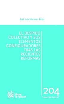 El despido colectivo y sus elementos configuradores tras las recientes reformas de [Monereo Pérez, José Luis]