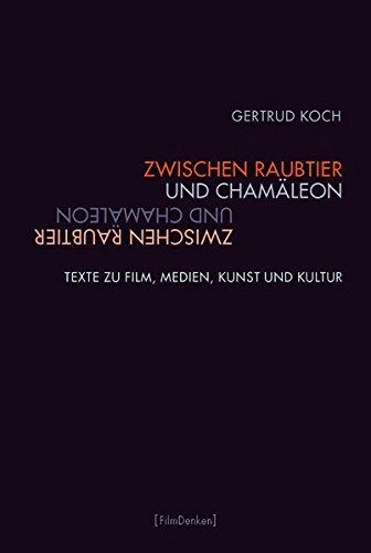 Zwischen Raubtier und Chamäleon: Texte zu Film, Medien, Kunst und Kultur (Film Denken)