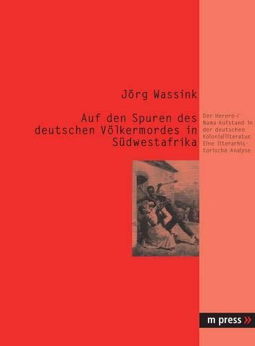 Auf den Spuren des deutschen Völkermordes in Südwestafrika: Der Herero-/Nama-Aufstand in der deutschen Kolonialliteratur. Eine literarhistorische Analyse