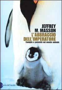L'abbraccio dell'imperatore. Riflessioni sulla famiglia e la paternità del mondo animale (I saggi) por Jeffrey M. Masson