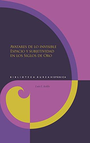 Avatares de lo invisible : espacio y subjetividad en los siglos de oro por Luis F. Avilés