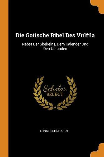 Die Gotische Bibel Des Vulfila: Nebst Der Skeireins, Dem Kalender Und Den Urkunden
