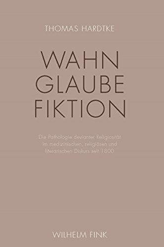 Wahn – Glaube – Fiktion: Die Pathologie devianter Religiosität im medizinischen, religiösen und literarischen Diskurs seit 1800