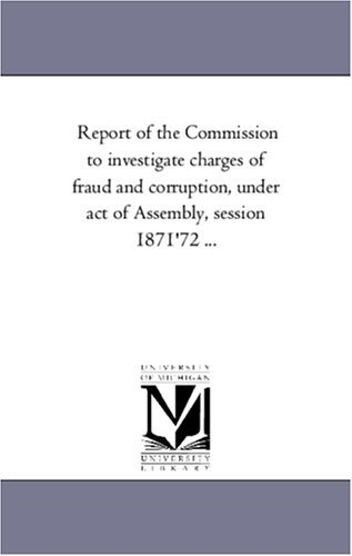 Report of the Commission to investigate charges of fraud and corruption, under act of Assembly, session 1871'72 ... by Michigan Historical Reprint Series (2005-12-21)