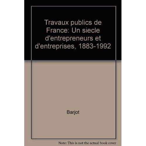 Travaux publics de France : Un siècle d'entrepreneurs et d'entreprises, 1883-1992