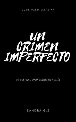 UN CRIMEN IMPERFECTO: ¿Qué pasó ese día? Un misterio para todos menos él. por Sandra García
