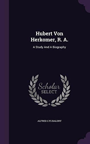 Hubert Von Herkomer, R. A.: A Study And A Biography