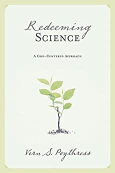 Redeeming Science: A God-Centered Approach by [Poythress, Vern S.]