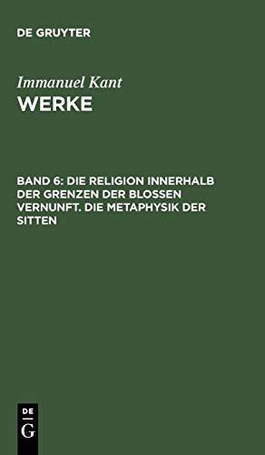Werke.: Akademie-Textausgabe, Bd.6, Die Religion innerhalb der Grenzen der bloßen Vernunft; Die Metaphysik der Sitten (Kants Werke, Band 6)