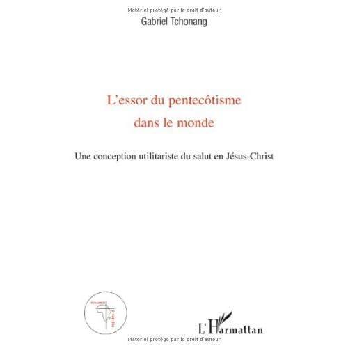 L'essor du pentecôtisme dans le monde : Une conception utilitariste du salut en Jésus-Christ de Gabriel Tchonang (10 avril 2009) Broché