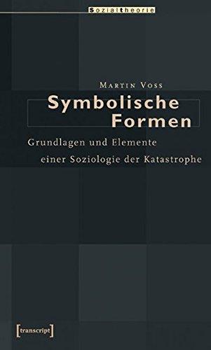 Symbolische Formen: Grundlagen und Elemente einer Soziologie der Katastrophe (Sozialtheorie)